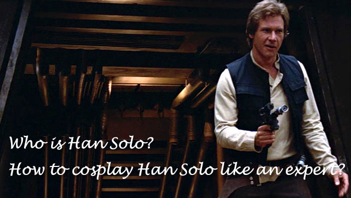 Who is Han Solo? How to cosplay Han Solo like an expert?